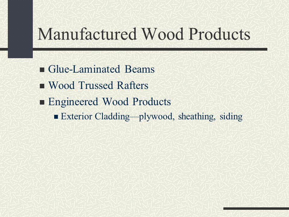 Manufactured Wood Products Glue-Laminated Beams Wood Trussed Rafters Engineered Wood Products Exterior Cladding—plywood, sheathing, siding
