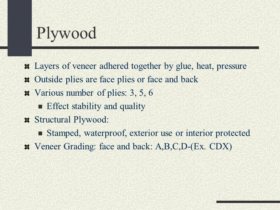 Plywood Layers of veneer adhered together by glue, heat, pressure Outside plies are face plies or face and back Various number of plies: 3, 5, 6 Effect stability and quality Structural Plywood: Stamped, waterproof, exterior use or interior protected Veneer Grading: face and back: A,B,C,D-(Ex.