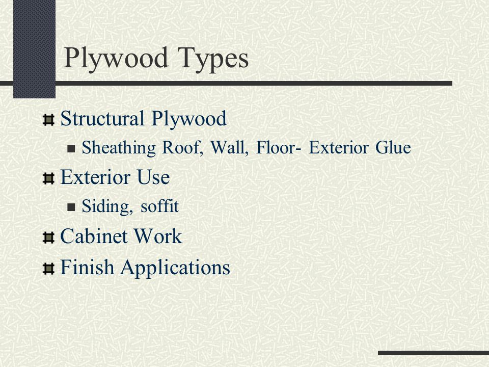 Plywood Types Structural Plywood Sheathing Roof, Wall, Floor- Exterior Glue Exterior Use Siding, soffit Cabinet Work Finish Applications