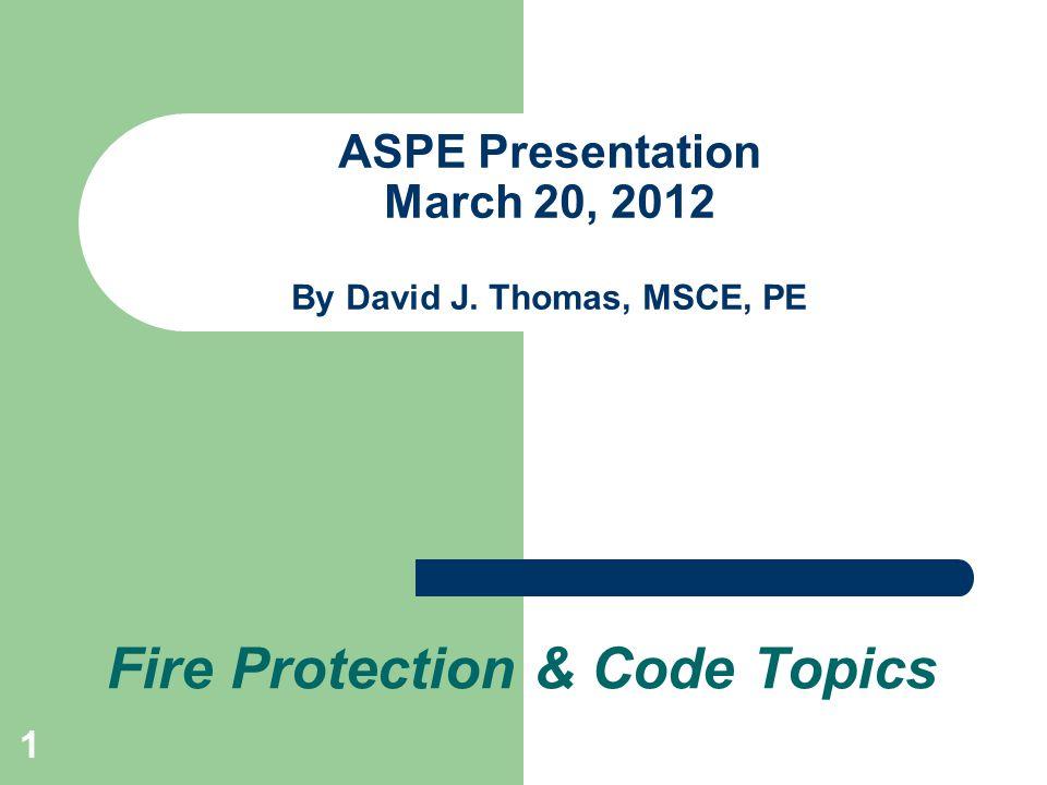 1 ASPE Presentation March 20, 2012 By David J. Thomas, MSCE, PE Fire Protection & Code Topics