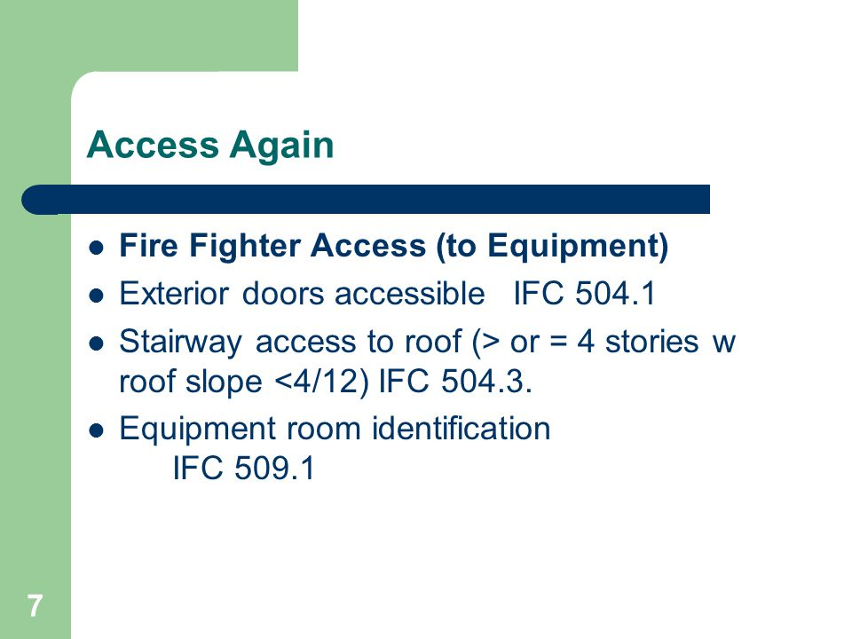 7 Access Again Fire Fighter Access (to Equipment) Exterior doors accessibleIFC 504.1 Stairway access to roof (> or = 4 stories w roof slope <4/12) IFC 504.3.