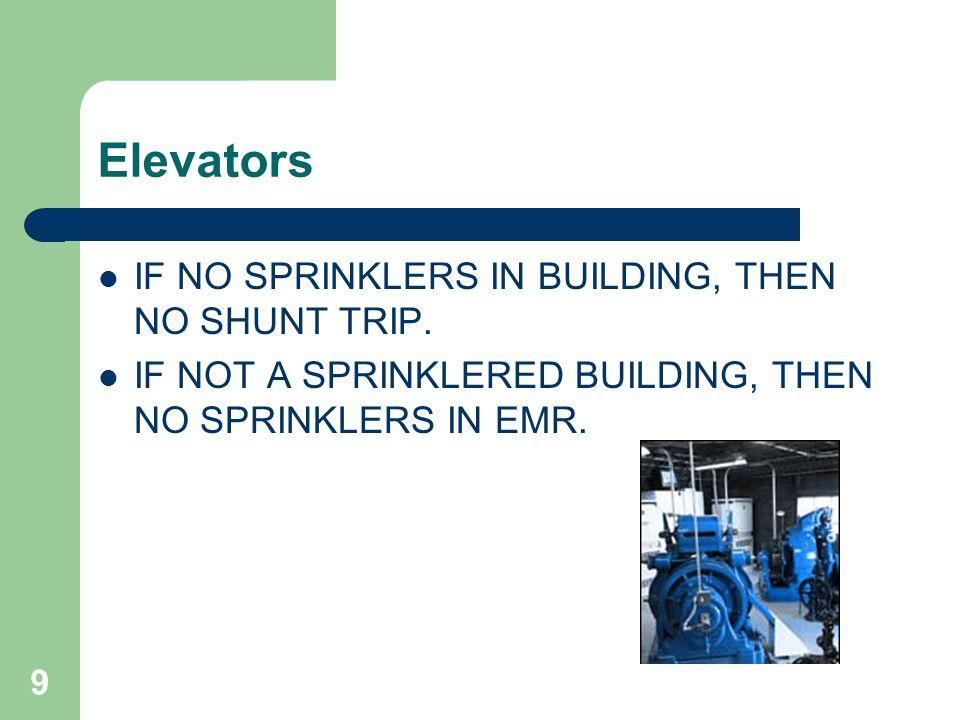 9 Elevators IF NO SPRINKLERS IN BUILDING, THEN NO SHUNT TRIP.