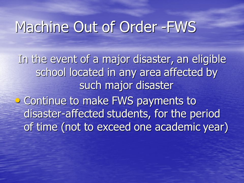 Machine Out of Order-FWS In the event of a major disaster, an eligible school located in any area affected by such major disaster Continue to make FWS payments to disaster-affected students, for the period of time (not to exceed one academic year) Continue to make FWS payments to disaster-affected students, for the period of time (not to exceed one academic year)