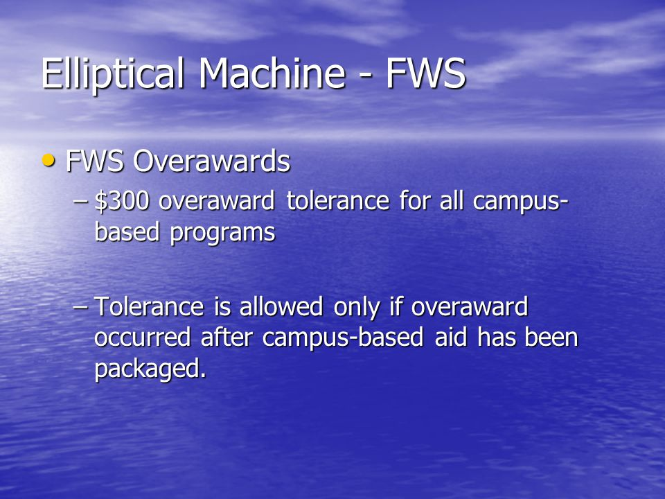 Elliptical Machine - FWS FWS Overawards FWS Overawards –$300 overaward tolerance for all campus- based programs –Tolerance is allowed only if overaward occurred after campus-based aid has been packaged.