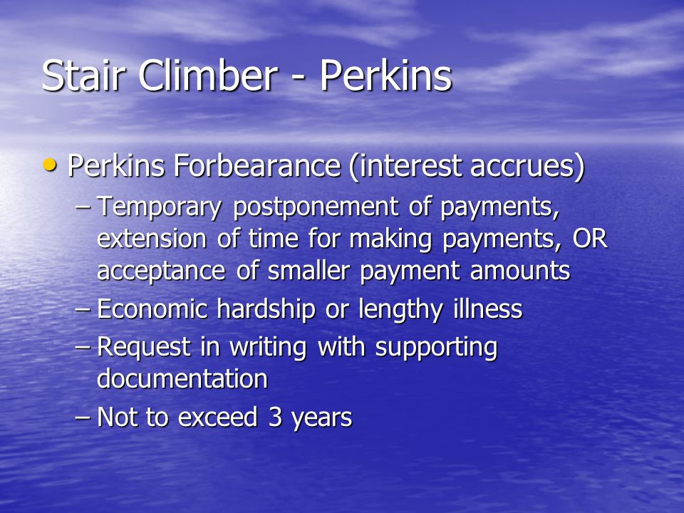 Stair Climber - Perkins Perkins Forbearance (interest accrues) Perkins Forbearance (interest accrues) –Temporary postponement of payments, extension of time for making payments, OR acceptance of smaller payment amounts –Economic hardship or lengthy illness –Request in writing with supporting documentation –Not to exceed 3 years