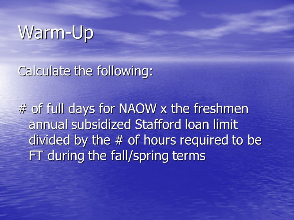 Warm-Up Calculate the following: # of full days for NAOW x the freshmen annual subsidized Stafford loan limit divided by the # of hours required to be FT during the fall/spring terms