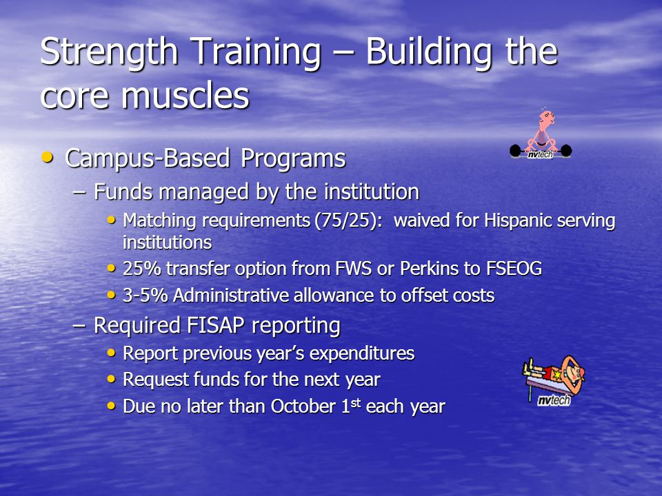 Strength Training – Building the core muscles Campus-Based Programs Campus-Based Programs –Funds managed by the institution Matching requirements (75/25): waived for Hispanic serving institutions Matching requirements (75/25): waived for Hispanic serving institutions 25% transfer option from FWS or Perkins to FSEOG 25% transfer option from FWS or Perkins to FSEOG 3-5% Administrative allowance to offset costs 3-5% Administrative allowance to offset costs –Required FISAP reporting Report previous year's expenditures Report previous year's expenditures Request funds for the next year Request funds for the next year Due no later than October 1 st each year Due no later than October 1 st each year