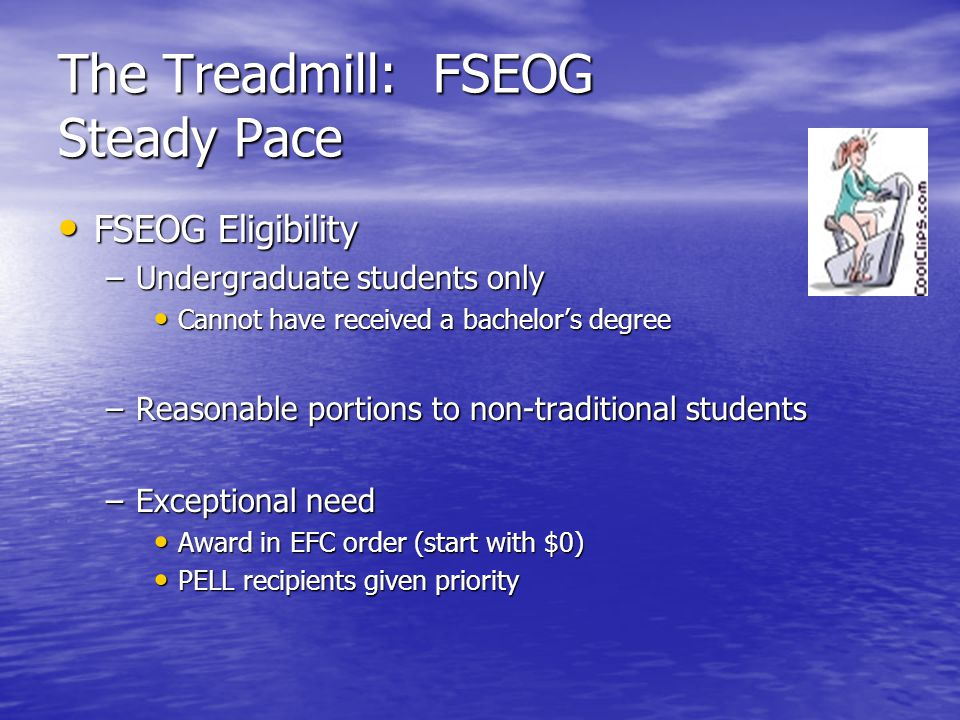 The Treadmill: FSEOG Steady Pace FSEOG Eligibility FSEOG Eligibility –Undergraduate students only Cannot have received a bachelor's degree Cannot have received a bachelor's degree –Reasonable portions to non-traditional students –Exceptional need Award in EFC order (start with $0) Award in EFC order (start with $0) PELL recipients given priority PELL recipients given priority