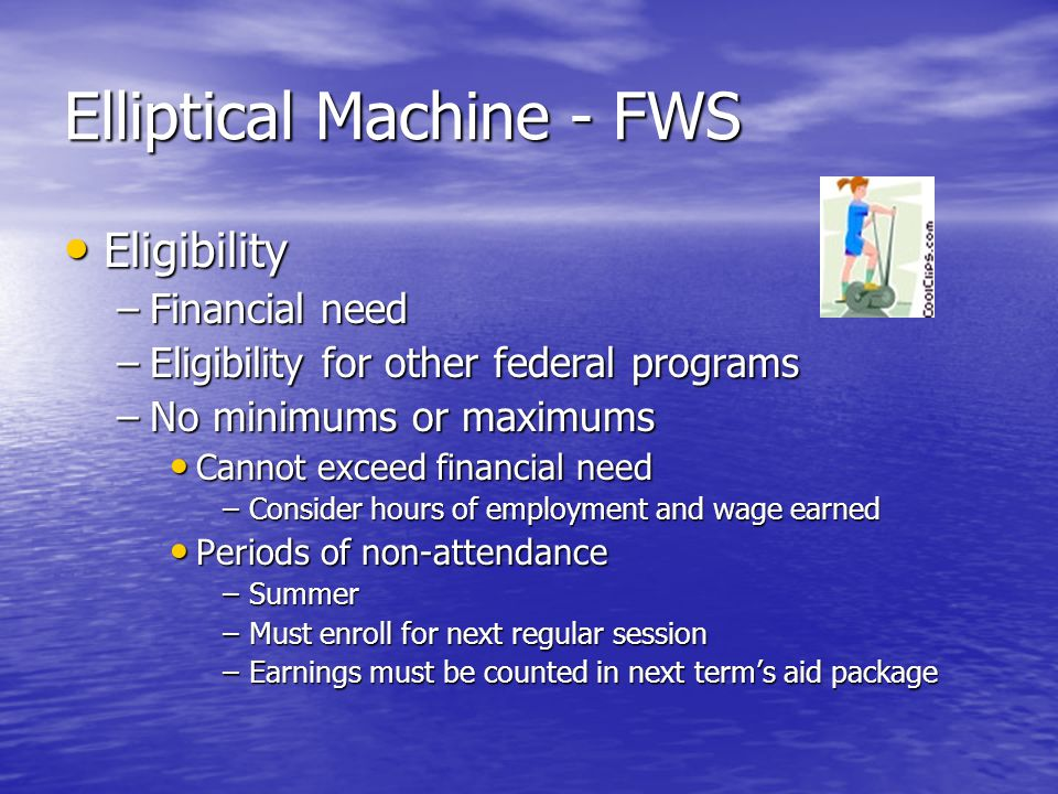 Elliptical Machine - FWS Eligibility Eligibility –Financial need –Eligibility for other federal programs –No minimums or maximums Cannot exceed financial need Cannot exceed financial need –Consider hours of employment and wage earned Periods of non-attendance Periods of non-attendance –Summer –Must enroll for next regular session –Earnings must be counted in next term's aid package