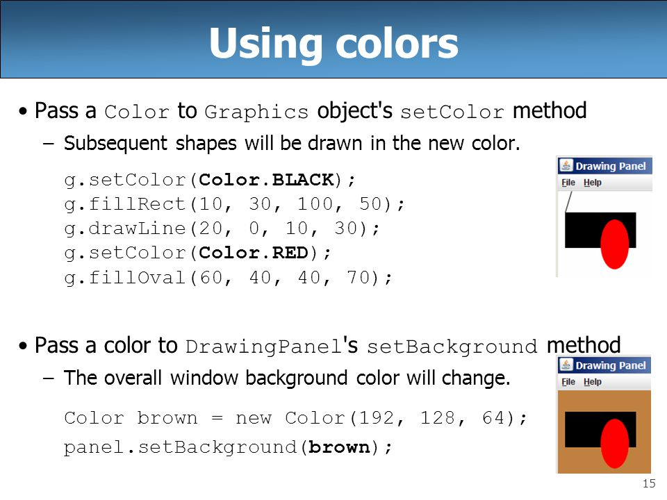 15 Using colors Pass a Color to Graphics object s setColor method –Subsequent shapes will be drawn in the new color.