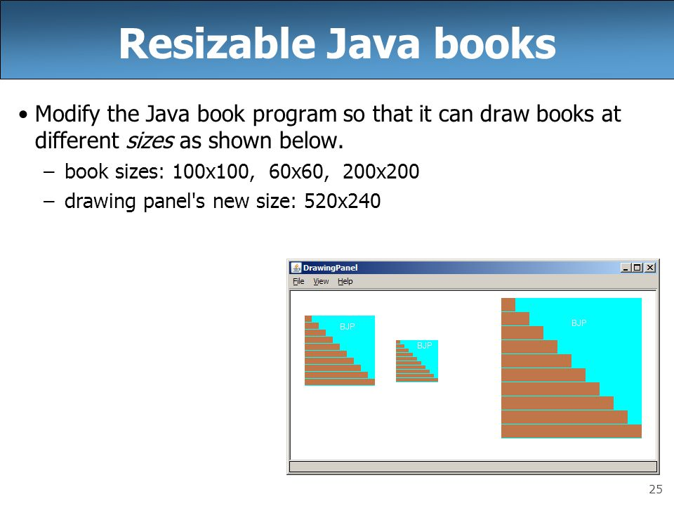 25 Resizable Java books Modify the Java book program so that it can draw books at different sizes as shown below.