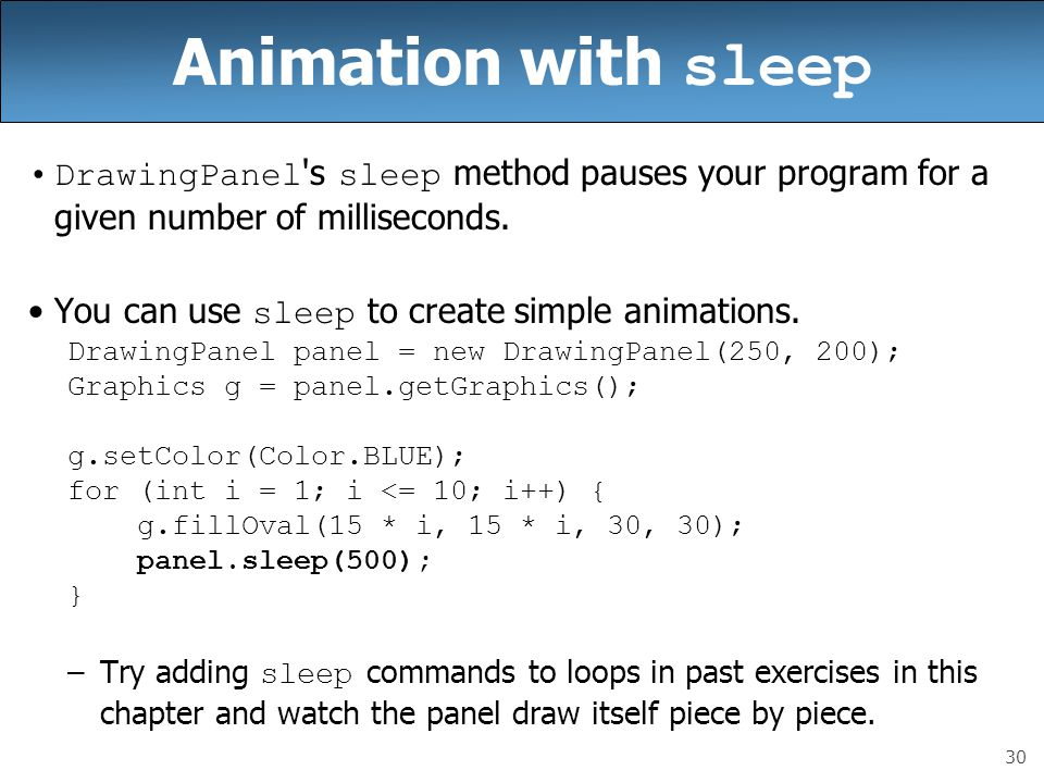 30 Animation with sleep DrawingPanel s sleep method pauses your program for a given number of milliseconds.