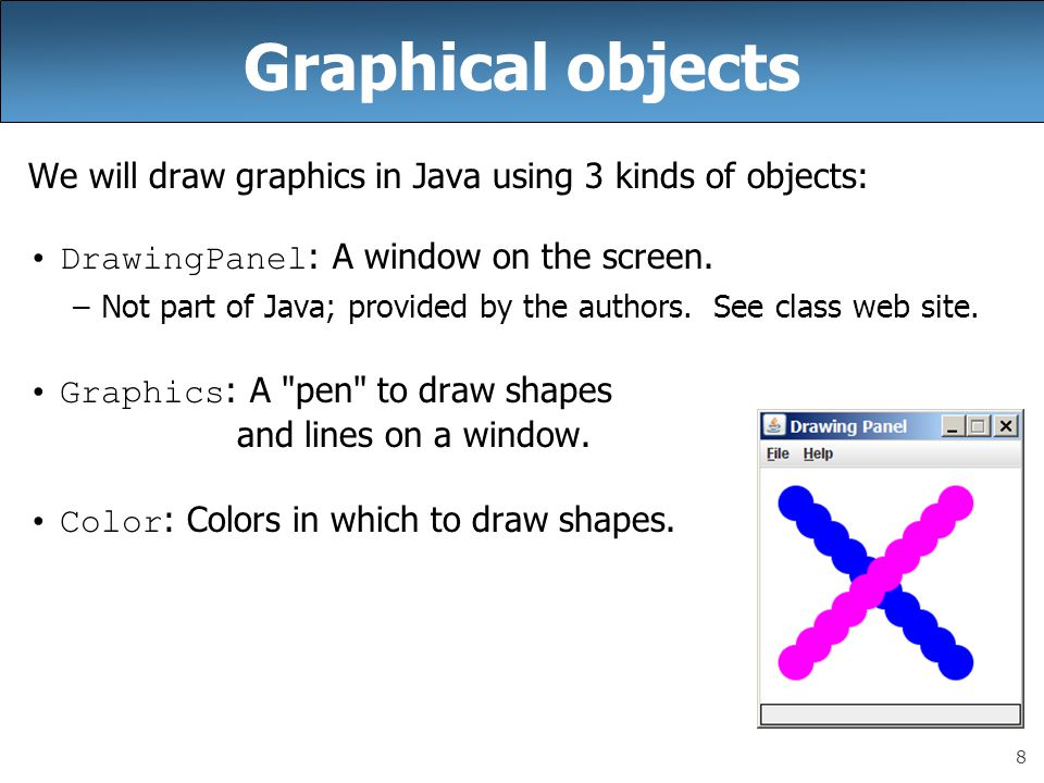 8 Graphical objects We will draw graphics in Java using 3 kinds of objects: DrawingPanel : A window on the screen.