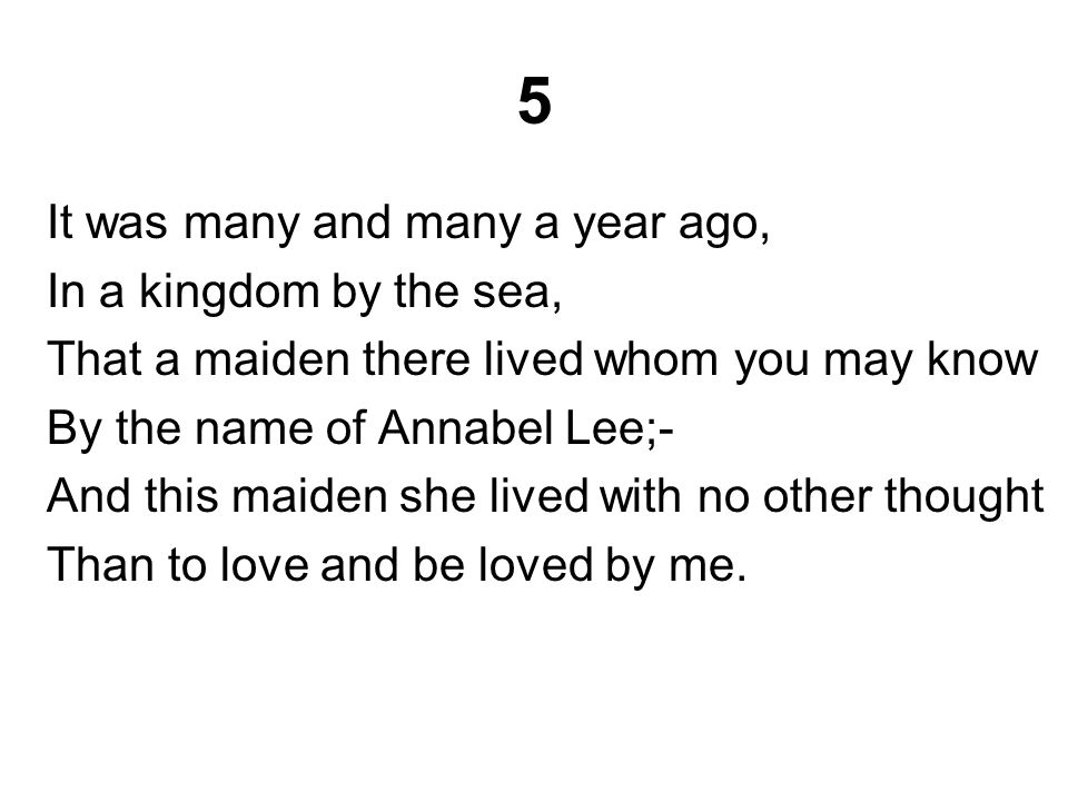 5 It was many and many a year ago, In a kingdom by the sea, That a maiden there lived whom you may know By the name of Annabel Lee;- And this maiden she lived with no other thought Than to love and be loved by me.