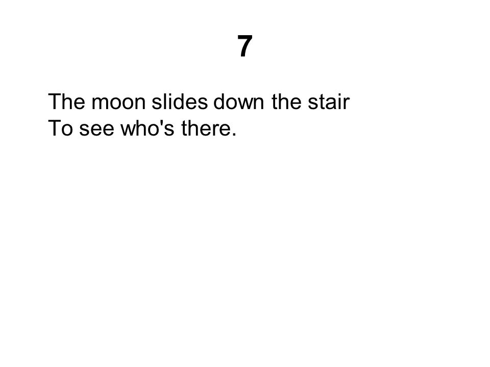 7 The moon slides down the stair To see who's there.