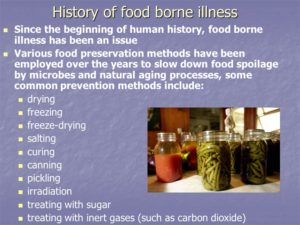 History of food borne illness Since the beginning of human history, food borne illness has been an issue Various food preservation methods have been employed over the years to slow down food spoilage by microbes and natural aging processes, some common prevention methods include: drying freezing freeze-drying salting curing canning pickling irradiation treating with sugar treating with inert gases (such as carbon dioxide) S