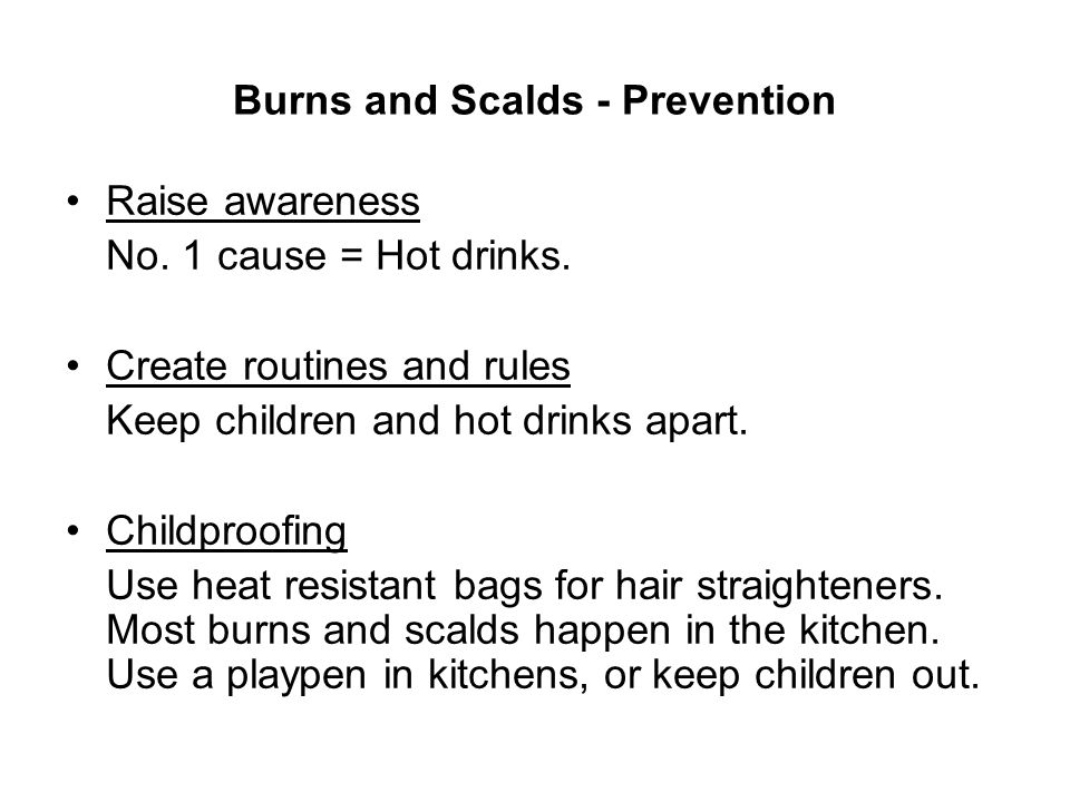Burns and Scalds - Prevention Raise awareness No. 1 cause = Hot drinks. Create routines and rules Keep children and hot drinks apart. Childproofing Us
