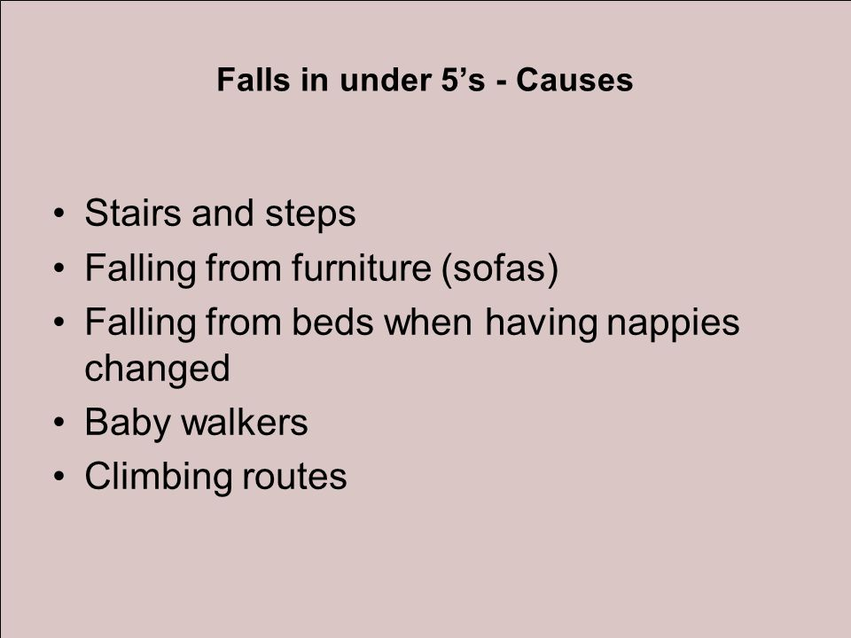 Falls in under 5's - Causes Stairs and steps Falling from furniture (sofas) Falling from beds when having nappies changed Baby walkers Climbing routes