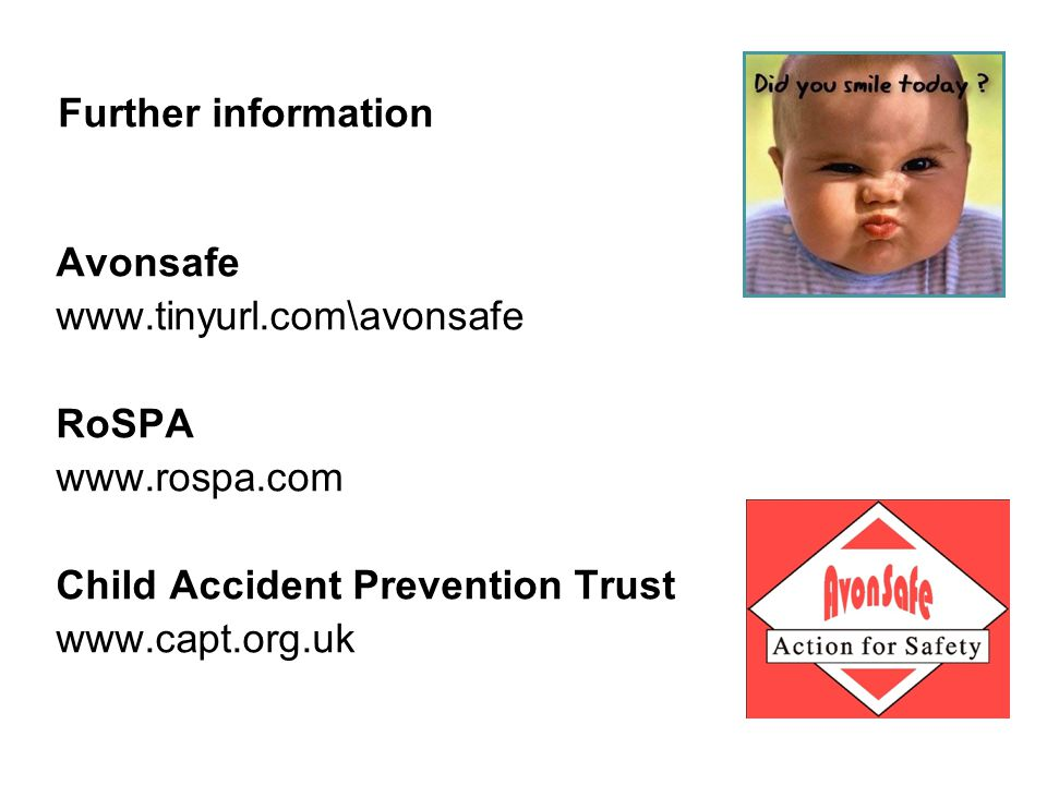 Further information Avonsafe www.tinyurl.com\avonsafe RoSPA www.rospa.com Child Accident Prevention Trust www.capt.org.uk
