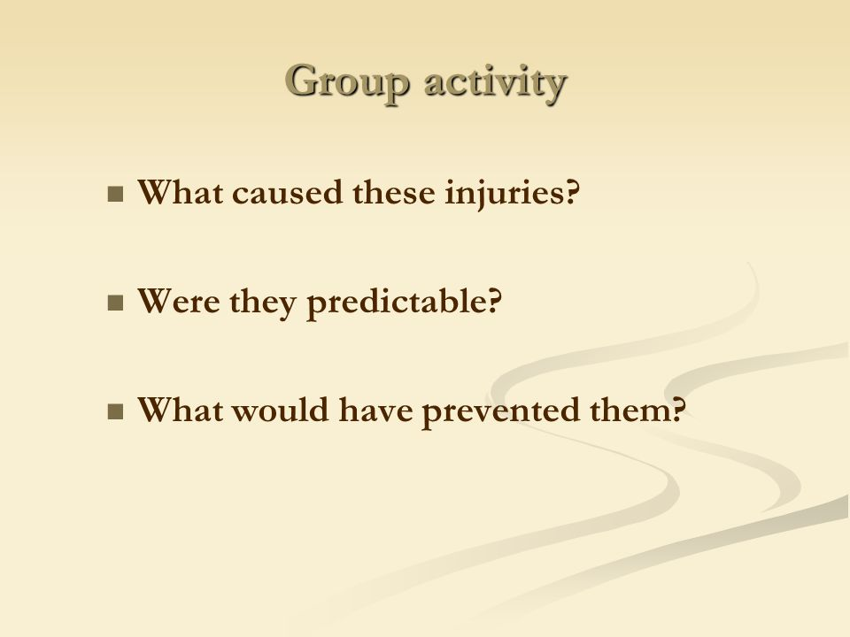 Group activity What caused these injuries? Were they predictable? What would have prevented them?