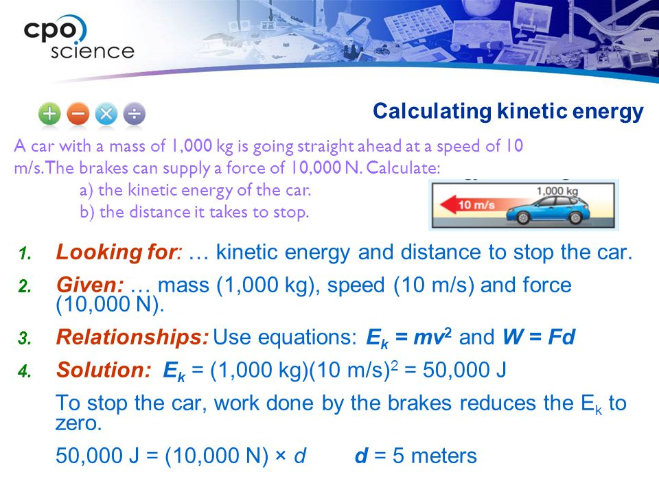 A car with a mass of 1,000 kg is going straight ahead at a speed of 10 m/s. The brakes can supply a force of 10,000 N. Calculate: a) the kinetic energ
