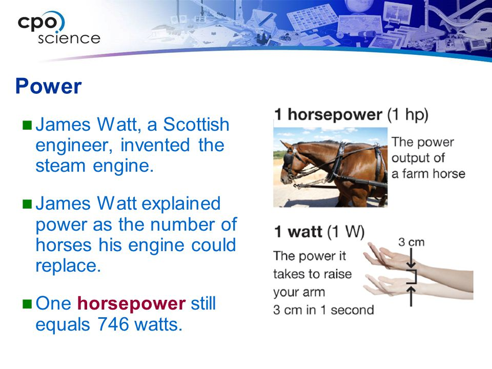 Power James Watt, a Scottish engineer, invented the steam engine. James Watt explained power as the number of horses his engine could replace. One hor