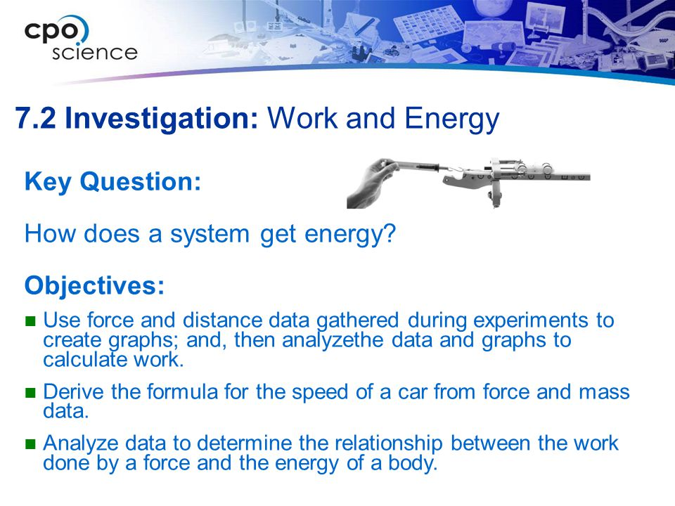 7.2 Investigation: Work and Energy Key Question: How does a system get energy.