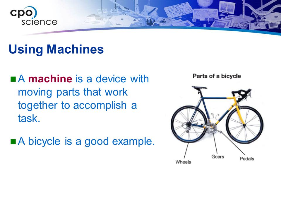 Using Machines A machine is a device with moving parts that work together to accomplish a task. A bicycle is a good example.