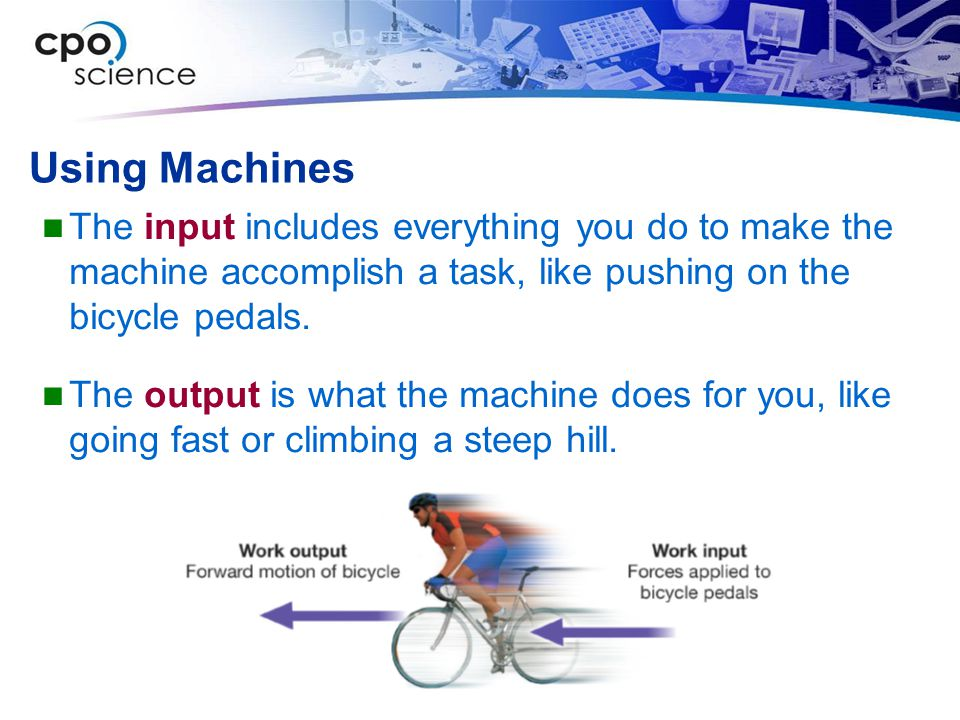 Using Machines The input includes everything you do to make the machine accomplish a task, like pushing on the bicycle pedals.