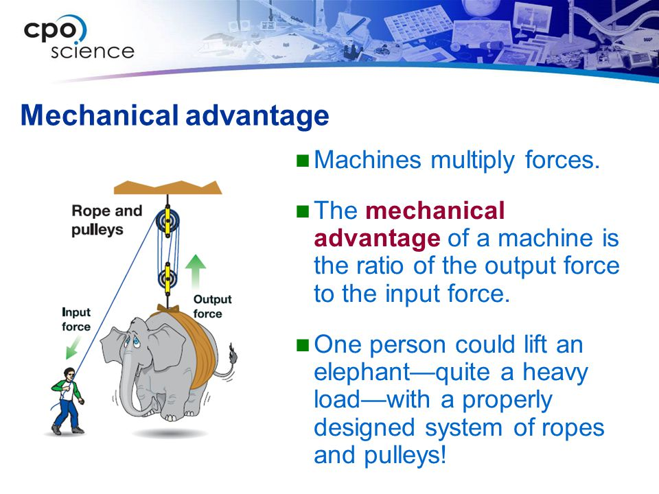 Mechanical advantage Machines multiply forces. The mechanical advantage of a machine is the ratio of the output force to the input force. One person c