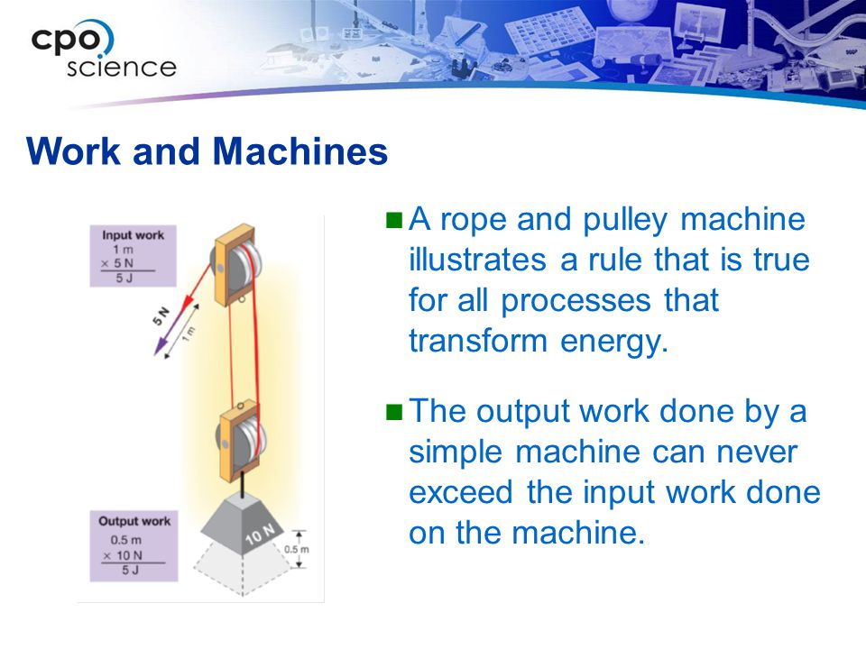 Work and Machines A rope and pulley machine illustrates a rule that is true for all processes that transform energy. The output work done by a simple