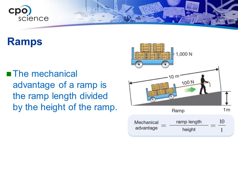 Ramps The mechanical advantage of a ramp is the ramp length divided by the height of the ramp.