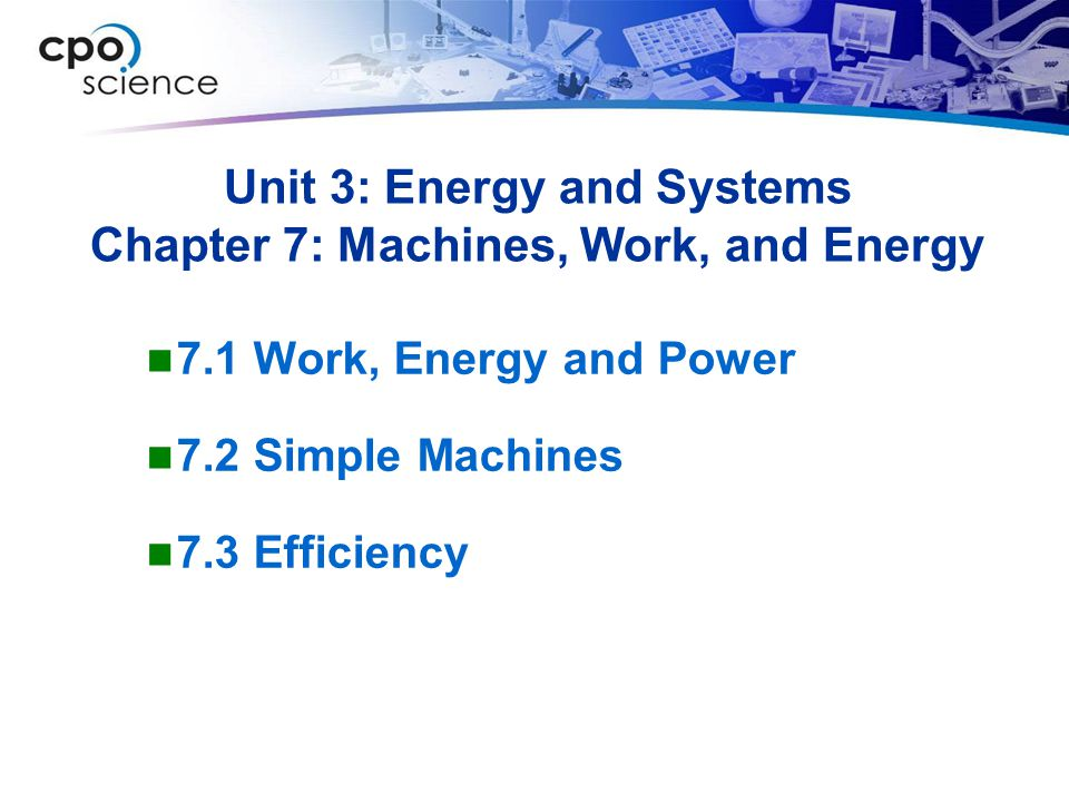 Unit 3: Energy and Systems Chapter 7: Machines, Work, and Energy 7.1 Work, Energy and Power 7.2 Simple Machines 7.3 Efficiency