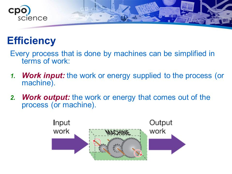 Efficiency Every process that is done by machines can be simplified in terms of work:  Work input: the work or energy supplied to the process (or machine).