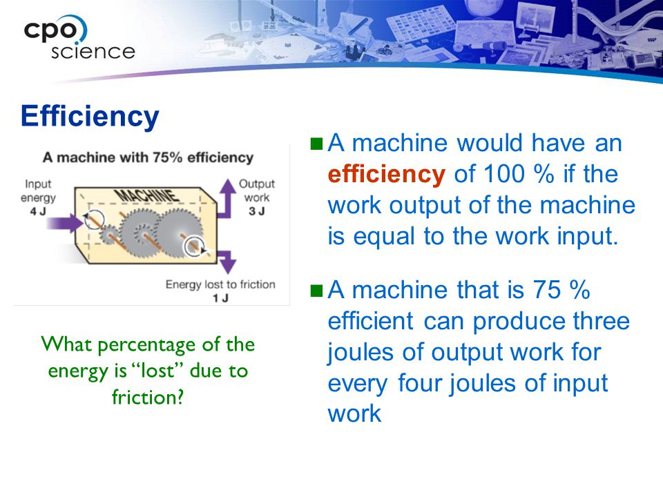 Efficiency A machine would have an efficiency of 100 % if the work output of the machine is equal to the work input.