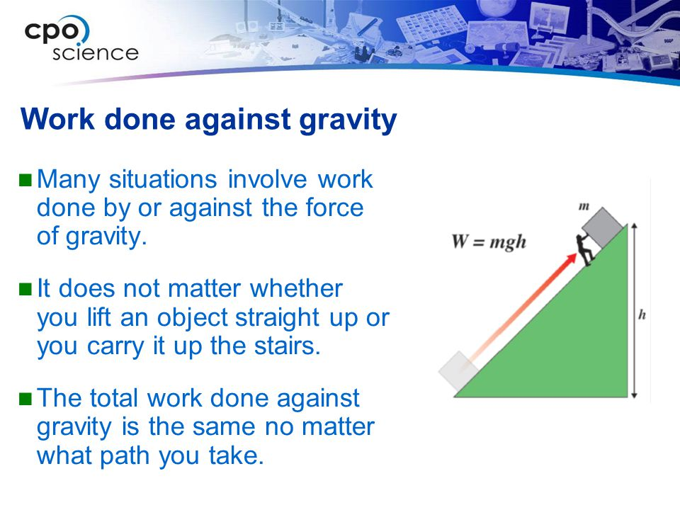 Work done against gravity Many situations involve work done by or against the force of gravity.