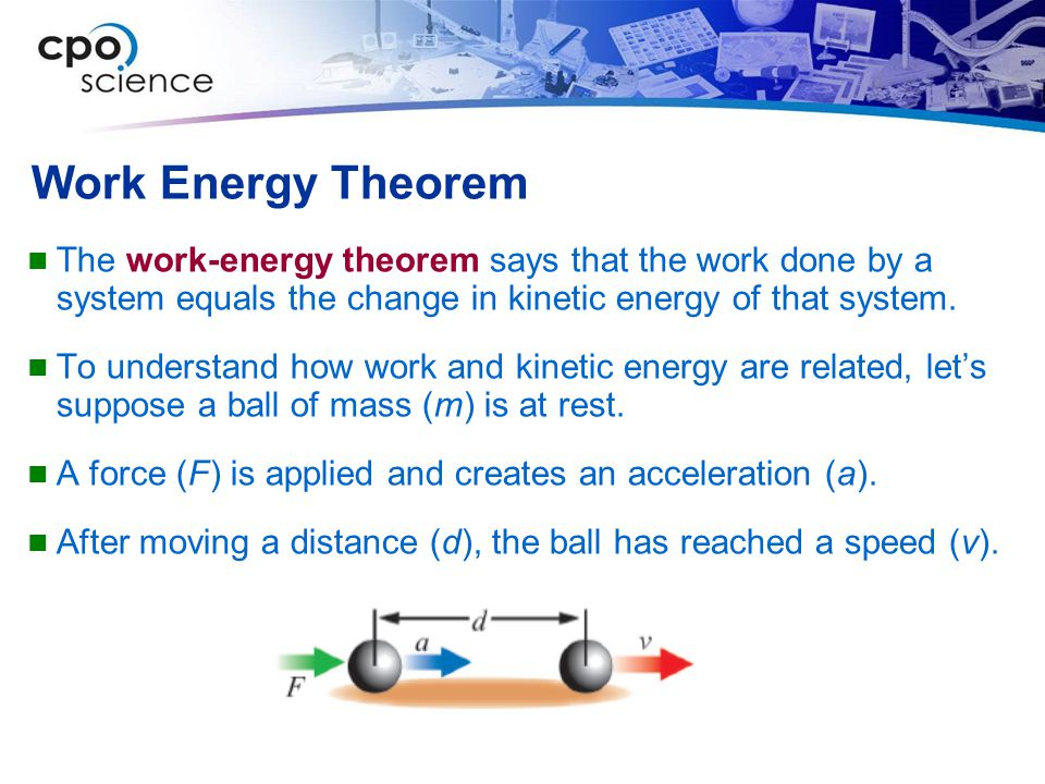 Work Energy Theorem The work-energy theorem says that the work done by a system equals the change in kinetic energy of that system. To understand how