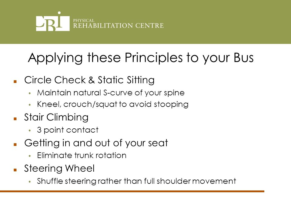 Applying these Principles to your Bus Circle Check & Static Sitting Maintain natural S-curve of your spine Kneel, crouch/squat to avoid stooping Stair Climbing 3 point contact Getting in and out of your seat Eliminate trunk rotation Steering Wheel Shuffle steering rather than full shoulder movement