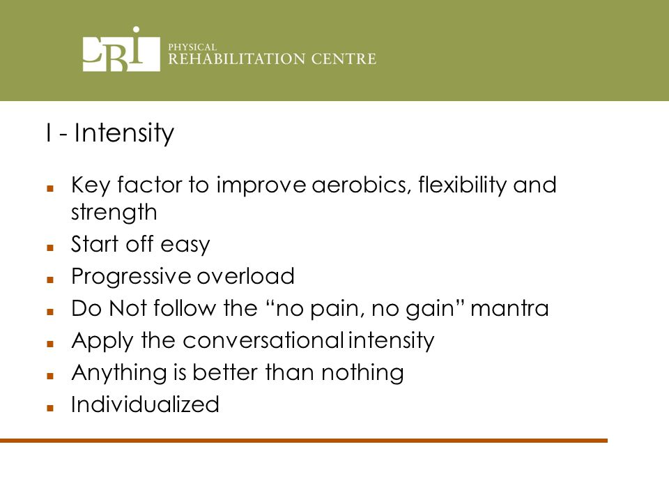 Key factor to improve aerobics, flexibility and strength Start off easy Progressive overload Do Not follow the no pain, no gain mantra Apply the conversational intensity Anything is better than nothing Individualized I - Intensity