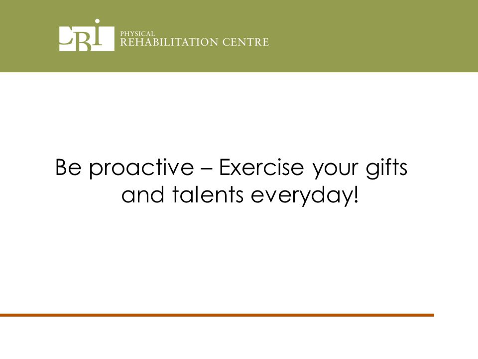 Be proactive – Exercise your gifts and talents everyday!