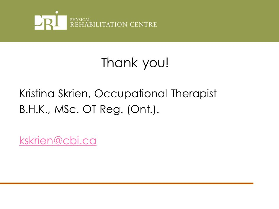 Thank you! Kristina Skrien, Occupational Therapist B.H.K., MSc. OT Reg. (Ont.). kskrien@cbi.ca