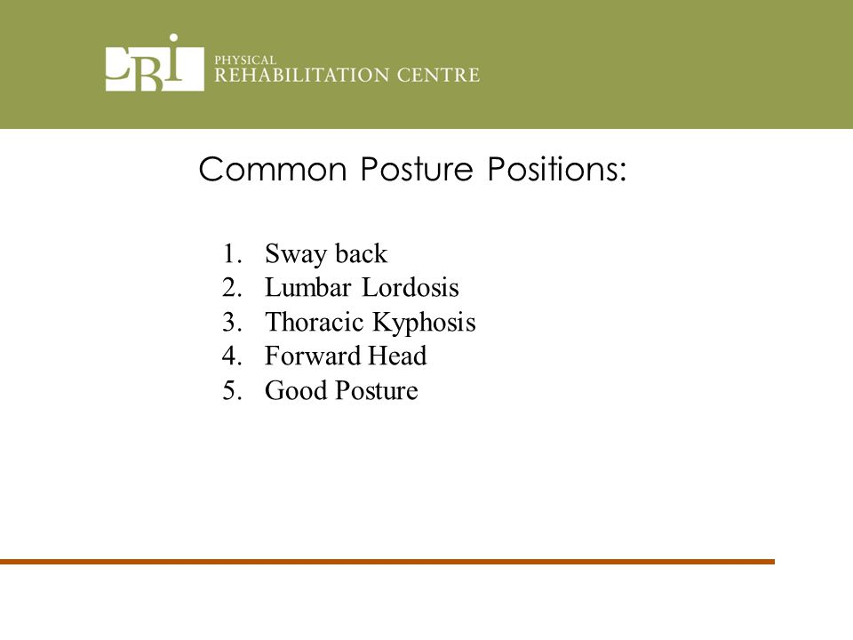 Common Posture Positions: 1.Sway back 2.Lumbar Lordosis 3.Thoracic Kyphosis 4.Forward Head 5.Good Posture