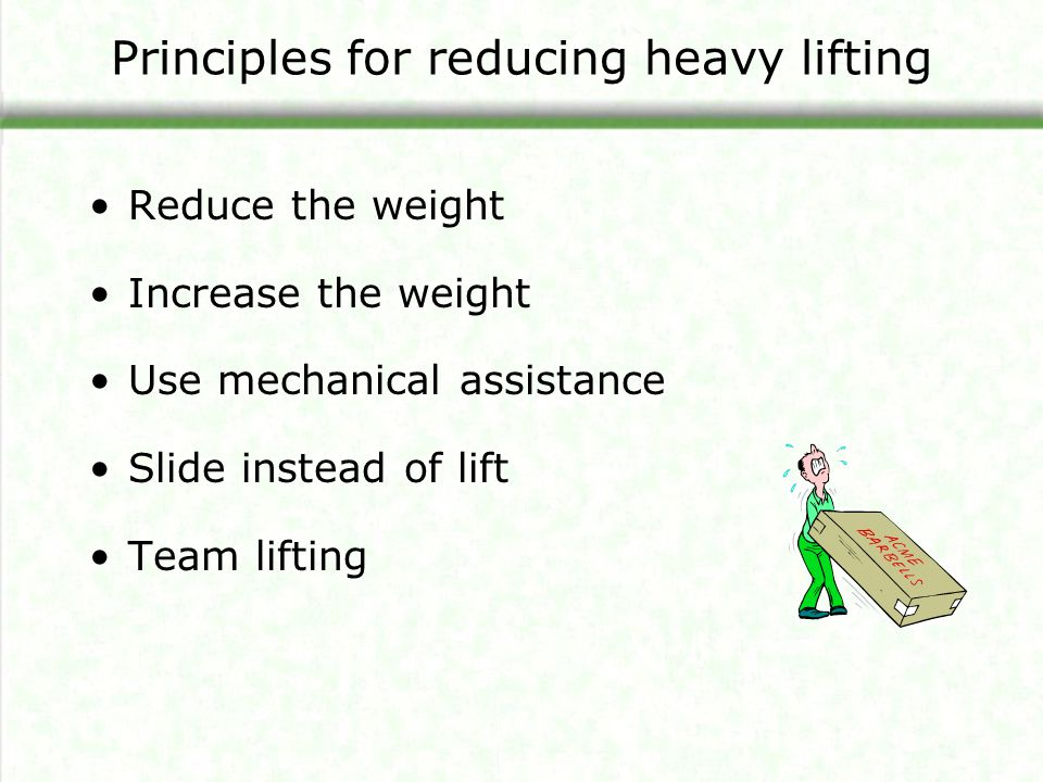 Principles for reducing heavy lifting Reduce the weight Increase the weight Use mechanical assistance Slide instead of lift Team lifting