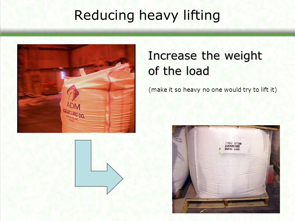 Reducing heavy lifting Increase the weight of the load (make it so heavy no one would try to lift it)