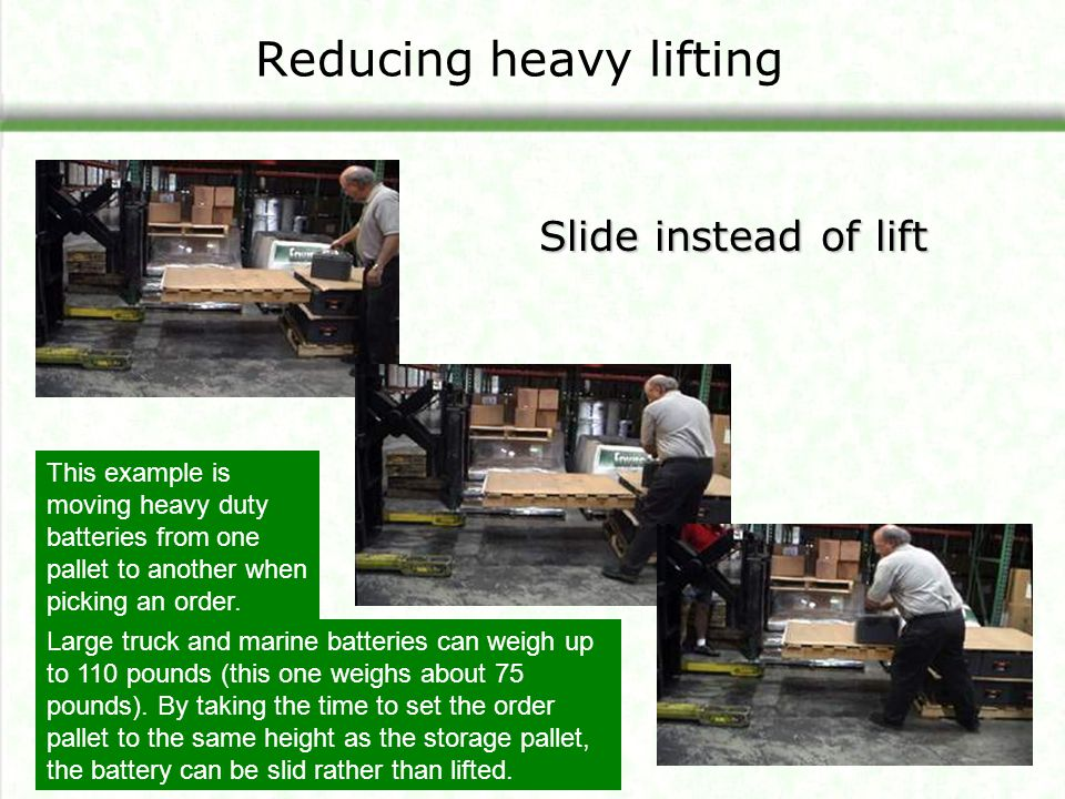 Reducing heavy lifting Slide instead of lift This example is moving heavy duty batteries from one pallet to another when picking an order. Large truck
