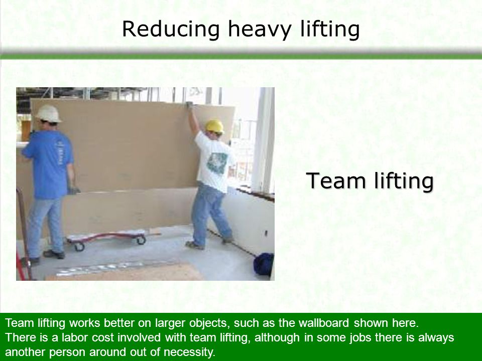 Reducing heavy lifting Team lifting Team lifting works better on larger objects, such as the wallboard shown here. There is a labor cost involved with