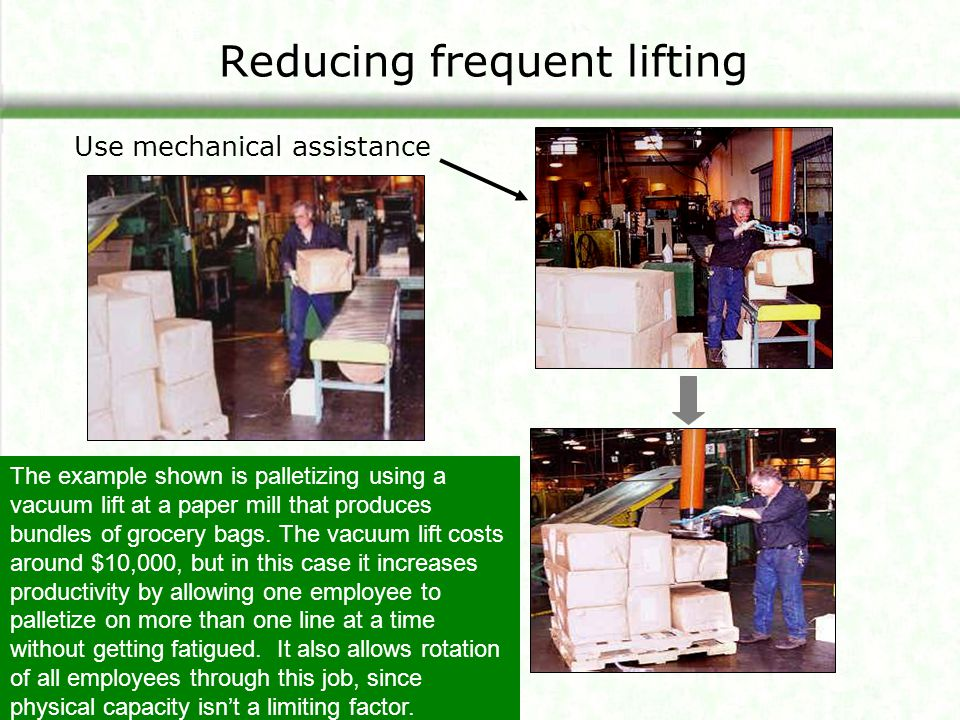 Reducing frequent lifting Use mechanical assistance The example shown is palletizing using a vacuum lift at a paper mill that produces bundles of groc