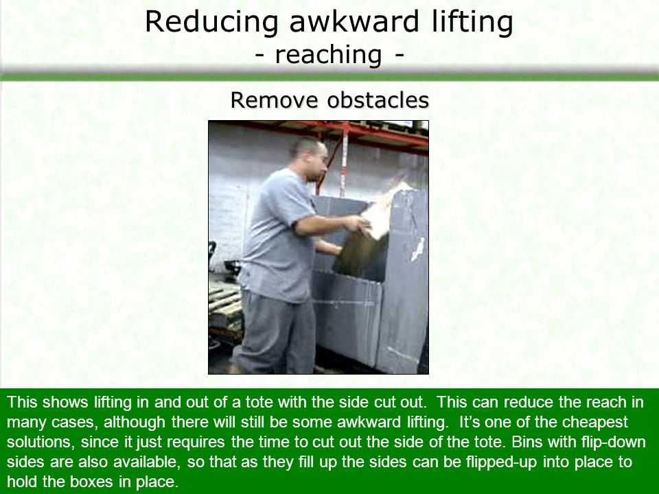 Reducing awkward lifting - reaching - Remove obstacles This shows lifting in and out of a tote with the side cut out. This can reduce the reach in man