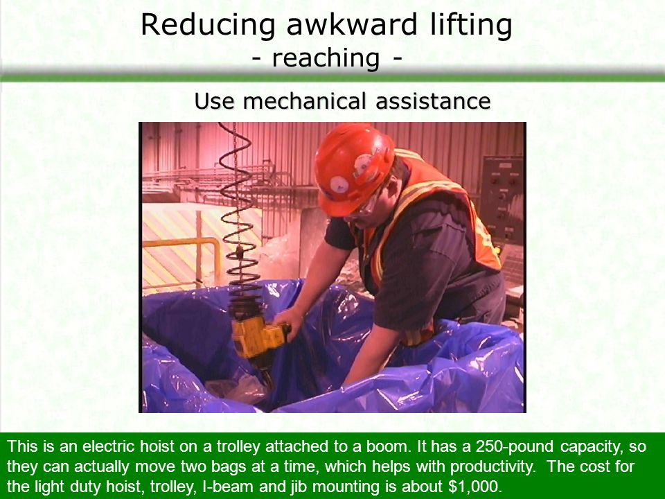 Reducing awkward lifting - reaching - Use mechanical assistance This is an electric hoist on a trolley attached to a boom. It has a 250-pound capacity