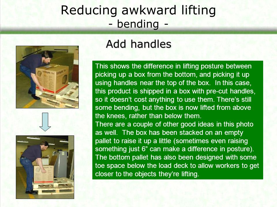 Reducing awkward lifting - bending - Add handles This shows the difference in lifting posture between picking up a box from the bottom, and picking it
